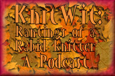 Click here to read KnitWit's - Ranting of a Rabid Knitter